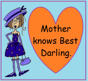 Mothers Know Best Darling.