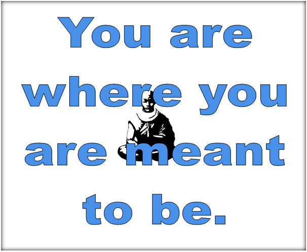 You are where you are meant to be.