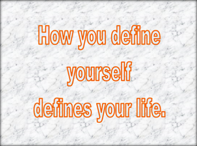 how you define yourself defines your life.