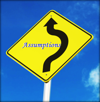 Assumptions often lead you astray.