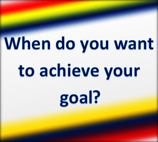 When do want to achieve your goal.