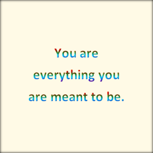You are everything you are meant to be.