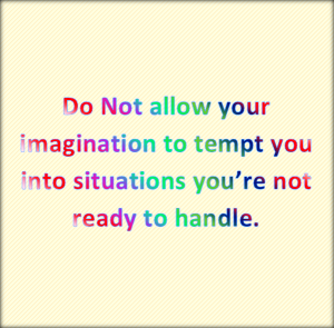 Your imagination is not .