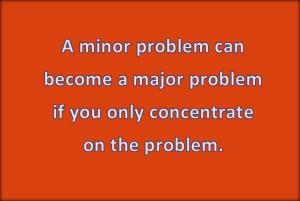 Do not allow minor problems ruin your life.