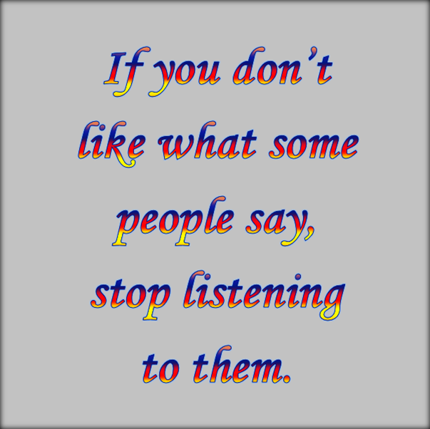 You're not obliged to listen to everybody who speaks.