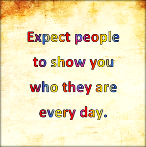 Expect them to show you who they are every day.