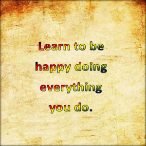 Learn to be happy doing everything you do