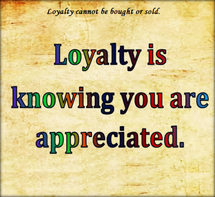 Loyalty cannot be bought or sold