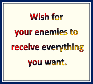 Wish for your enemies to receive everything you want