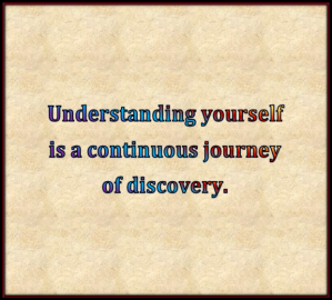 Understanding yourself is a continuous journey of discovery