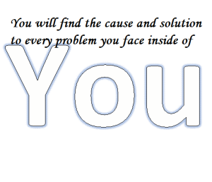 You are the cause and solution to every problem