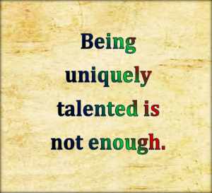 being uniquely talented is not enough