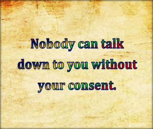 Nobody can talk down to you without your consent.