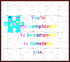 you are too complicated to be compared to somebody else