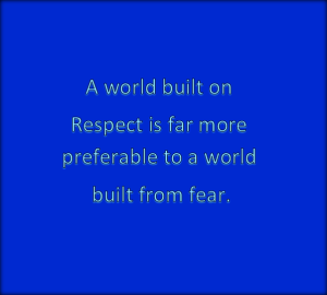 Fear destroys everything respect builds