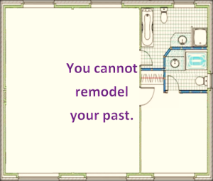 you cannot remodel your past and make it better