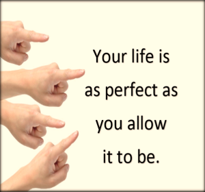 Your life is as perfect as you allow it to be